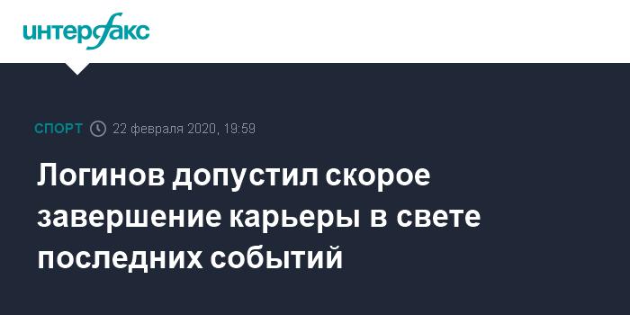 Логинов допустил скорое завершение карьеры в свете последних событий
