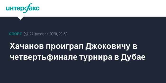 Хачанов проиграл Джоковичу в четвертьфинале турнира в Дубае
