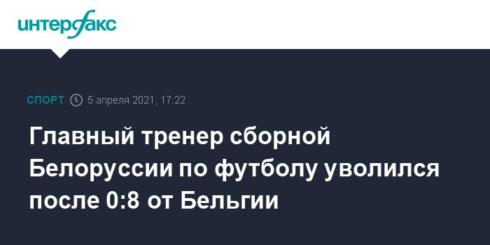 759575 Главный тренер сборной Белоруссии по футболу уволился после 0:8 от Бельгии